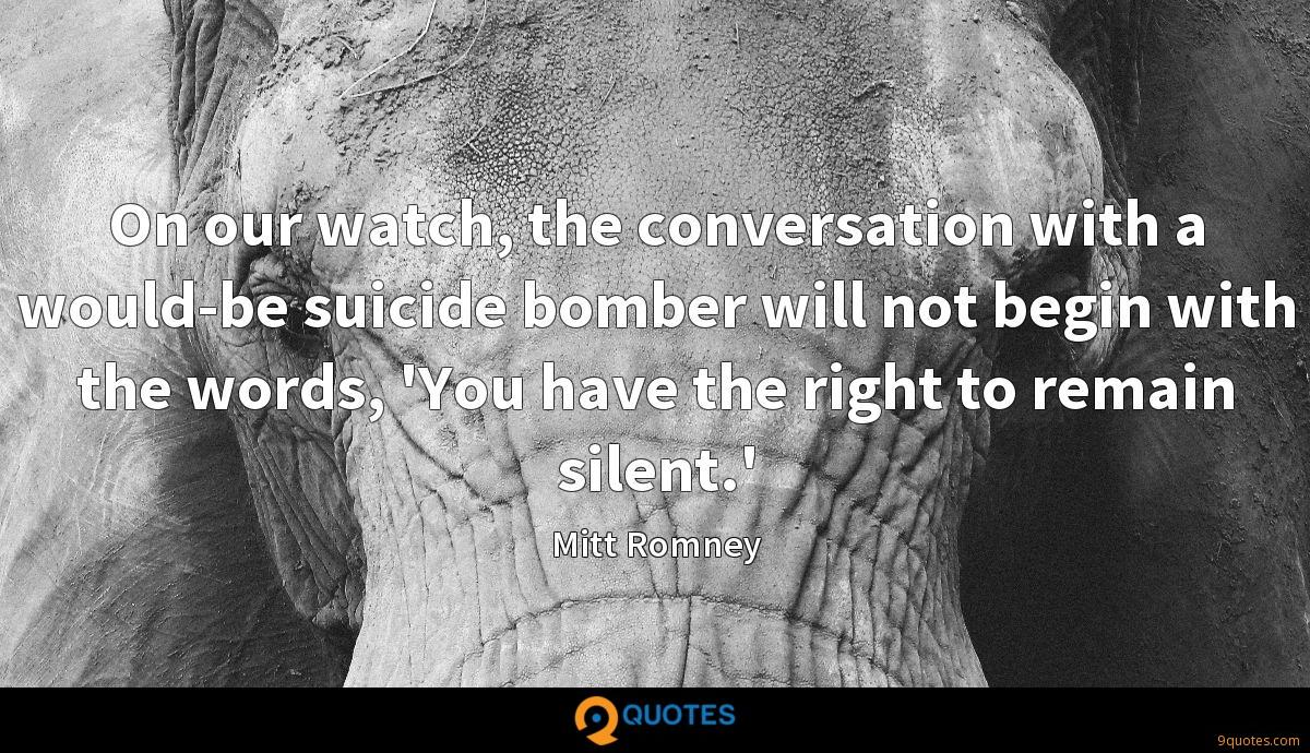 On our watch, the conversation with a would-be suicide bomber will not begin with the words, 'You have the right to remain silent.'