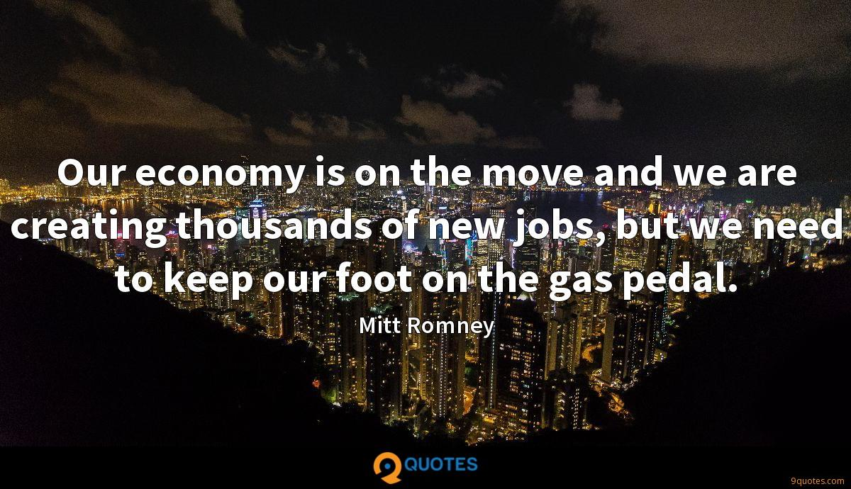 Our economy is on the move and we are creating thousands of new jobs, but we need to keep our foot on the gas pedal.
