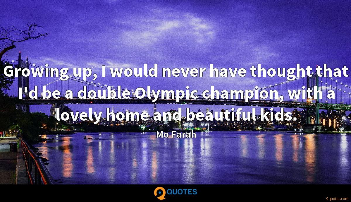 Growing up, I would never have thought that I'd be a double Olympic champion, with a lovely home and beautiful kids.
