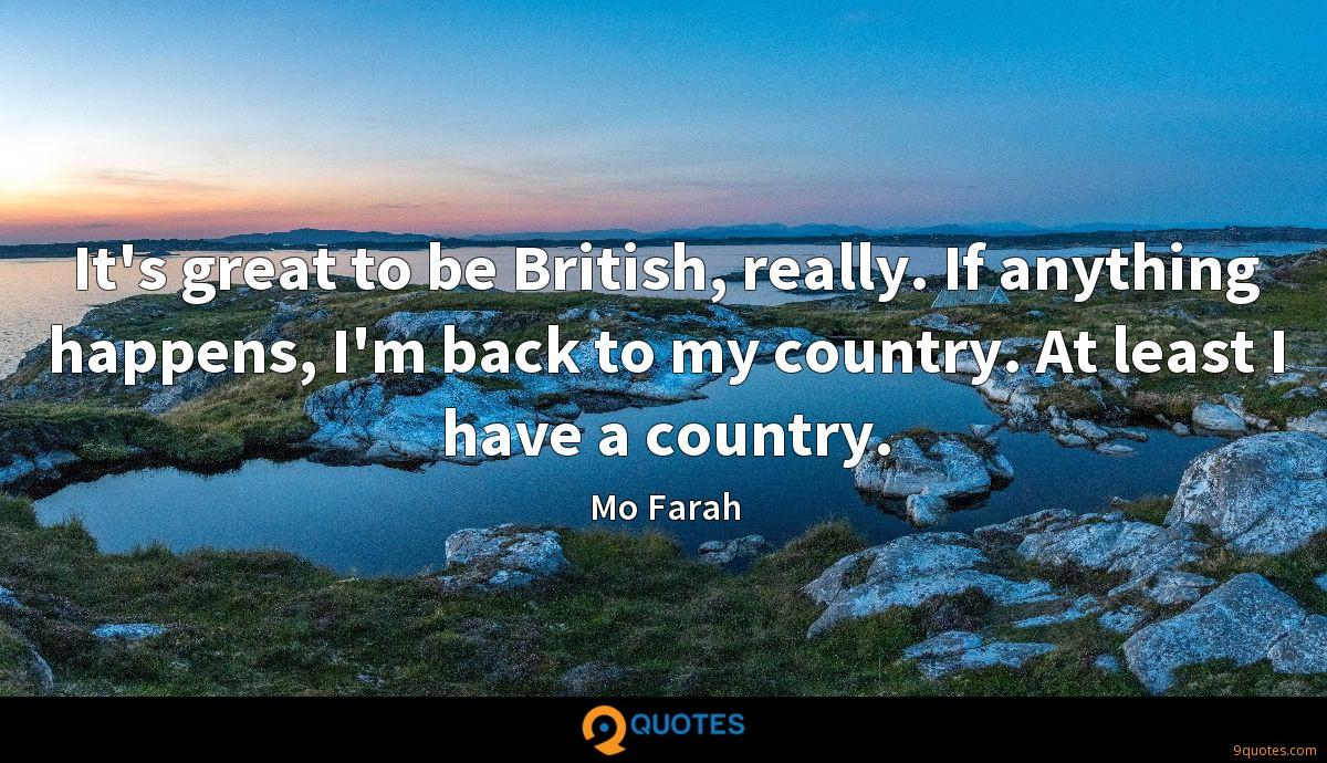 It's great to be British, really. If anything happens, I'm back to my country. At least I have a country.
