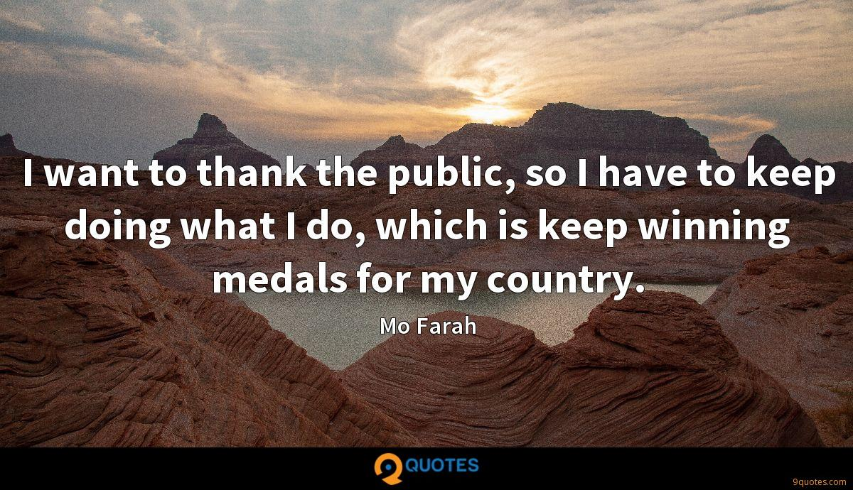 I want to thank the public, so I have to keep doing what I do, which is keep winning medals for my country.