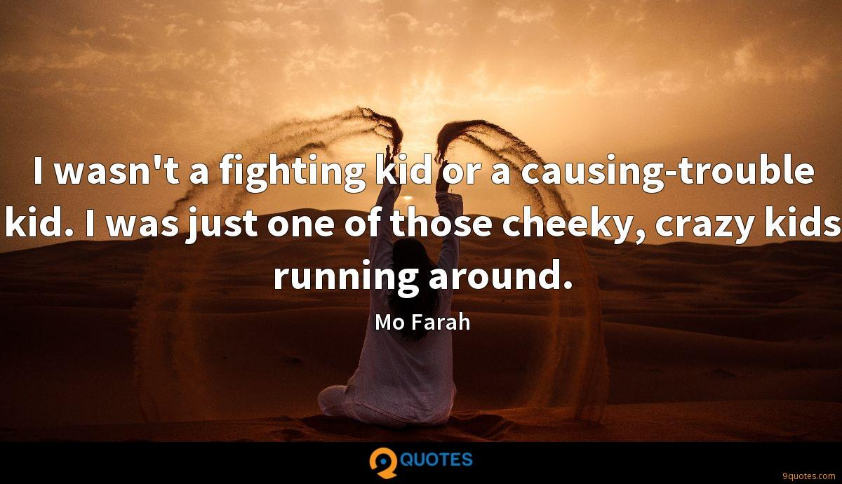 I wasn't a fighting kid or a causing-trouble kid. I was just one of those cheeky, crazy kids running around.