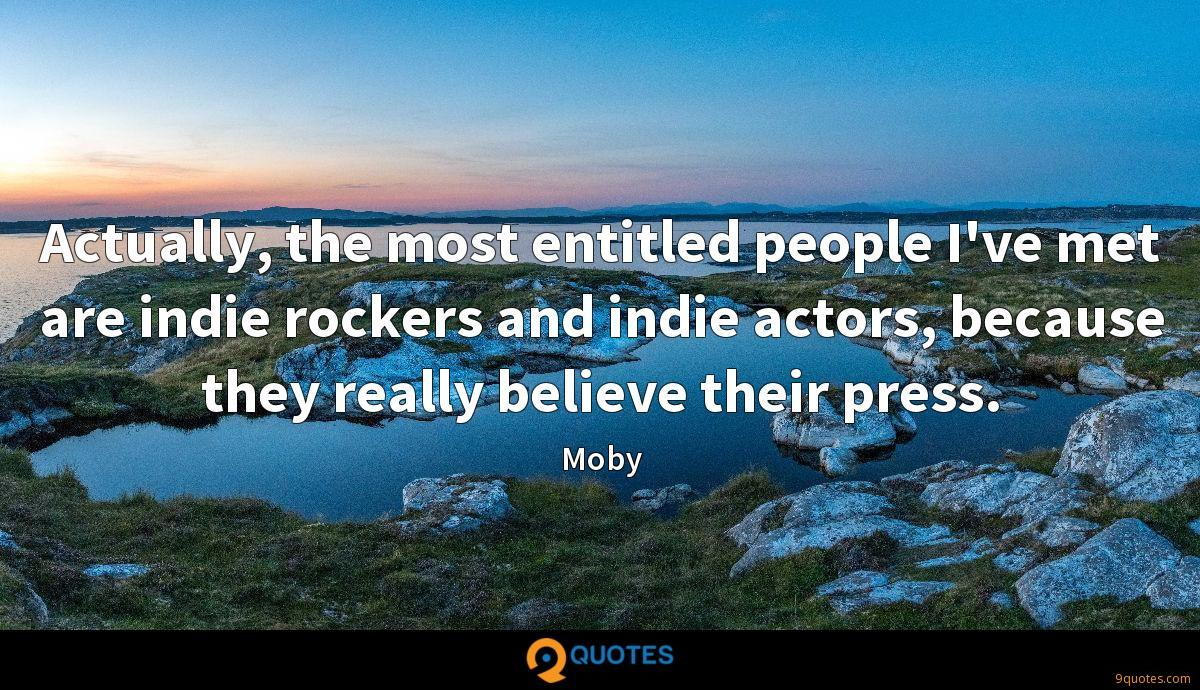 Actually, the most entitled people I've met are indie rockers and indie actors, because they really believe their press.