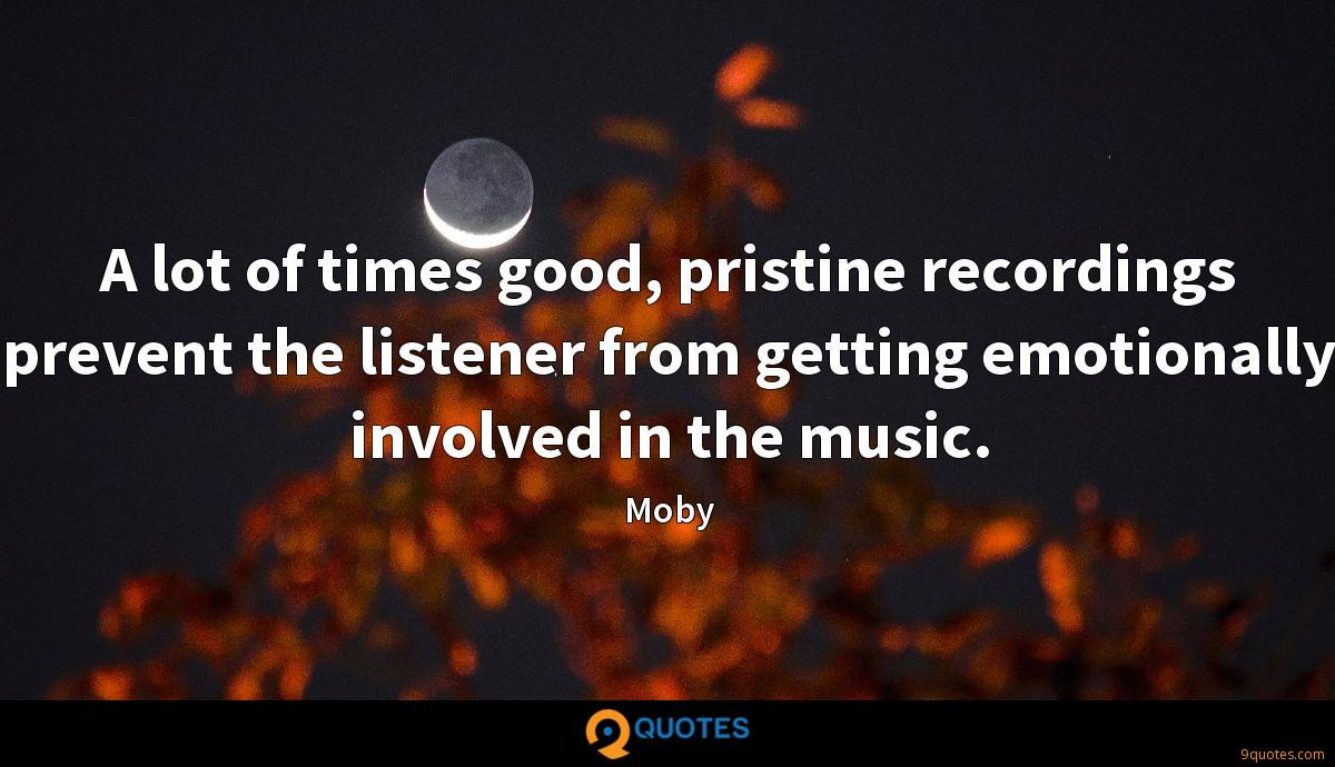 A lot of times good, pristine recordings prevent the listener from getting emotionally involved in the music.