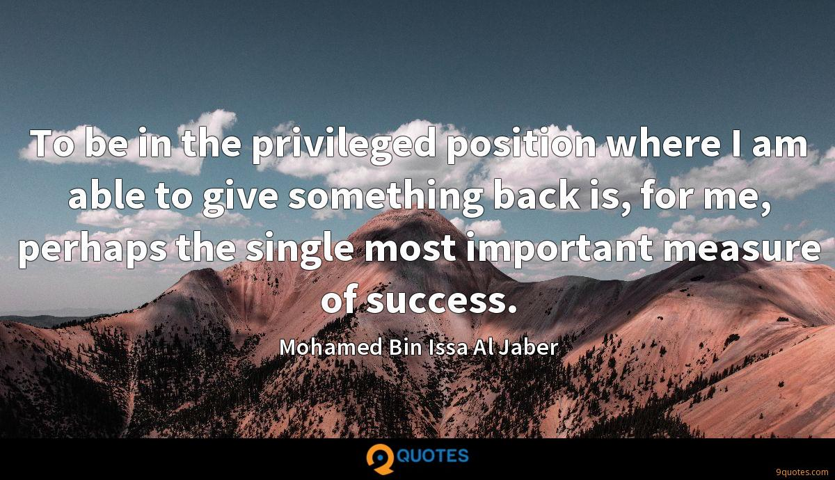 To be in the privileged position where I am able to give something back is, for me, perhaps the single most important measure of success.