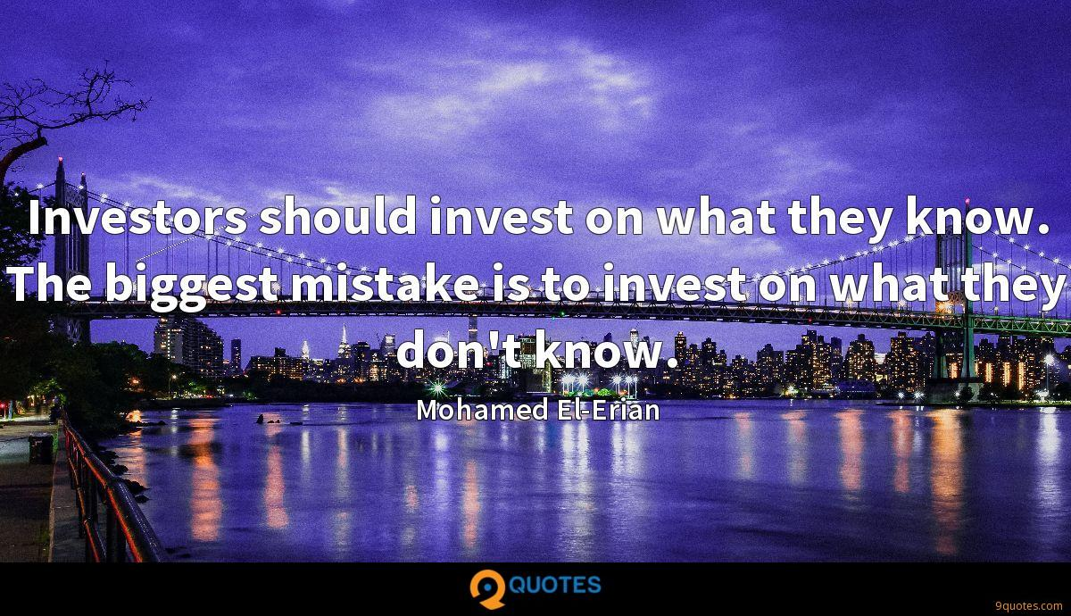 Investors should invest on what they know. The biggest mistake is to invest on what they don't know.