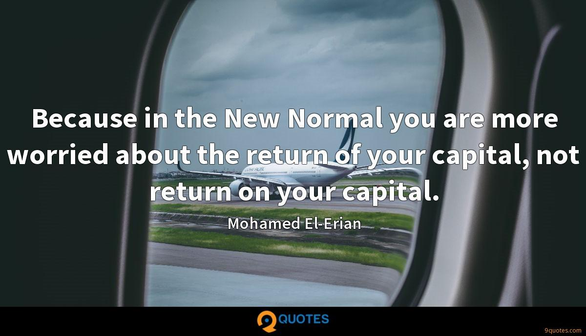 Because in the New Normal you are more worried about the return of your capital, not return on your capital.
