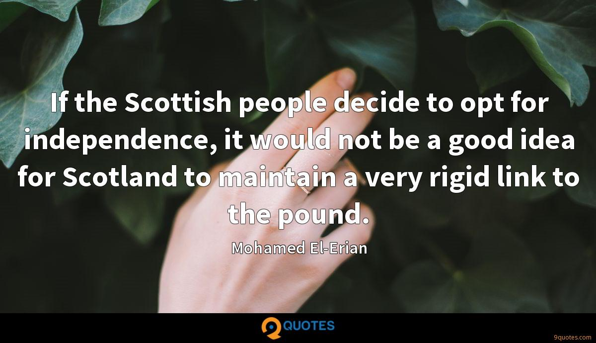 If the Scottish people decide to opt for independence, it would not be a good idea for Scotland to maintain a very rigid link to the pound.