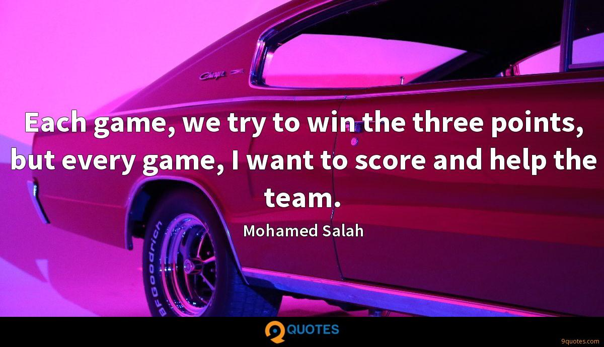 Each game, we try to win the three points, but every game, I want to score and help the team.