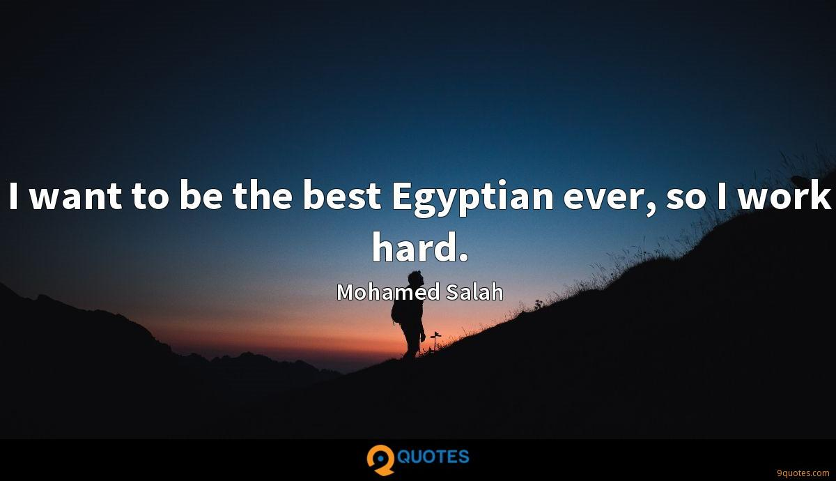 I want to be the best Egyptian ever, so I work hard.