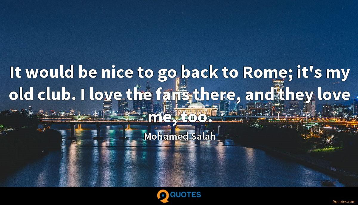 It would be nice to go back to Rome; it's my old club. I love the fans there, and they love me, too.
