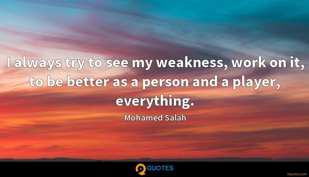 I always try to see my weakness, work on it, to be better as a person and a player, everything.