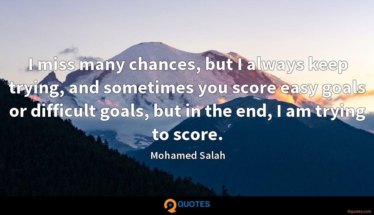 I miss many chances, but I always keep trying, and sometimes you score easy goals or difficult goals, but in the end, I am trying to score.