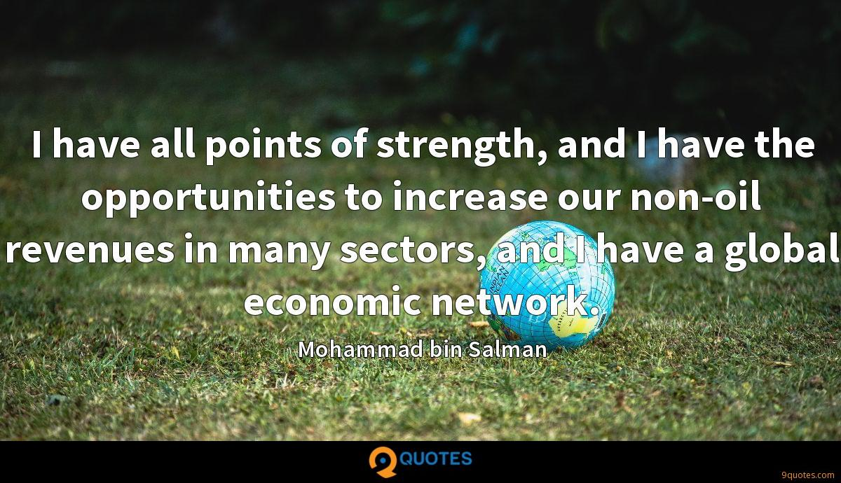 I have all points of strength, and I have the opportunities to increase our non-oil revenues in many sectors, and I have a global economic network.