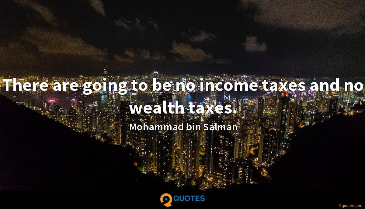 There are going to be no income taxes and no wealth taxes.