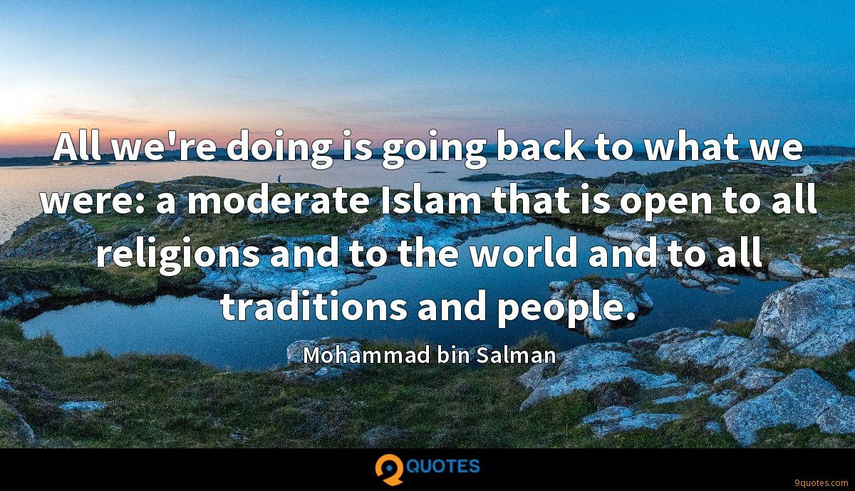 All we're doing is going back to what we were: a moderate Islam that is open to all religions and to the world and to all traditions and people.