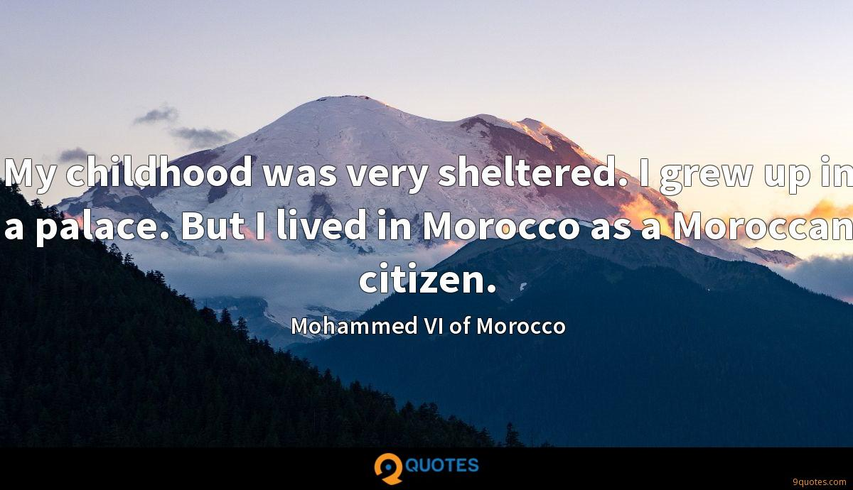 My childhood was very sheltered. I grew up in a palace. But I lived in Morocco as a Moroccan citizen.