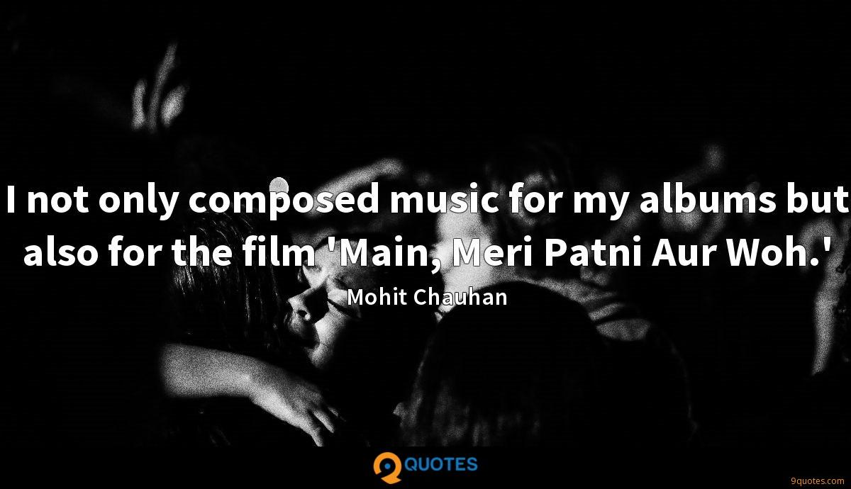 I not only composed music for my albums but also for the film 'Main, Meri Patni Aur Woh.'