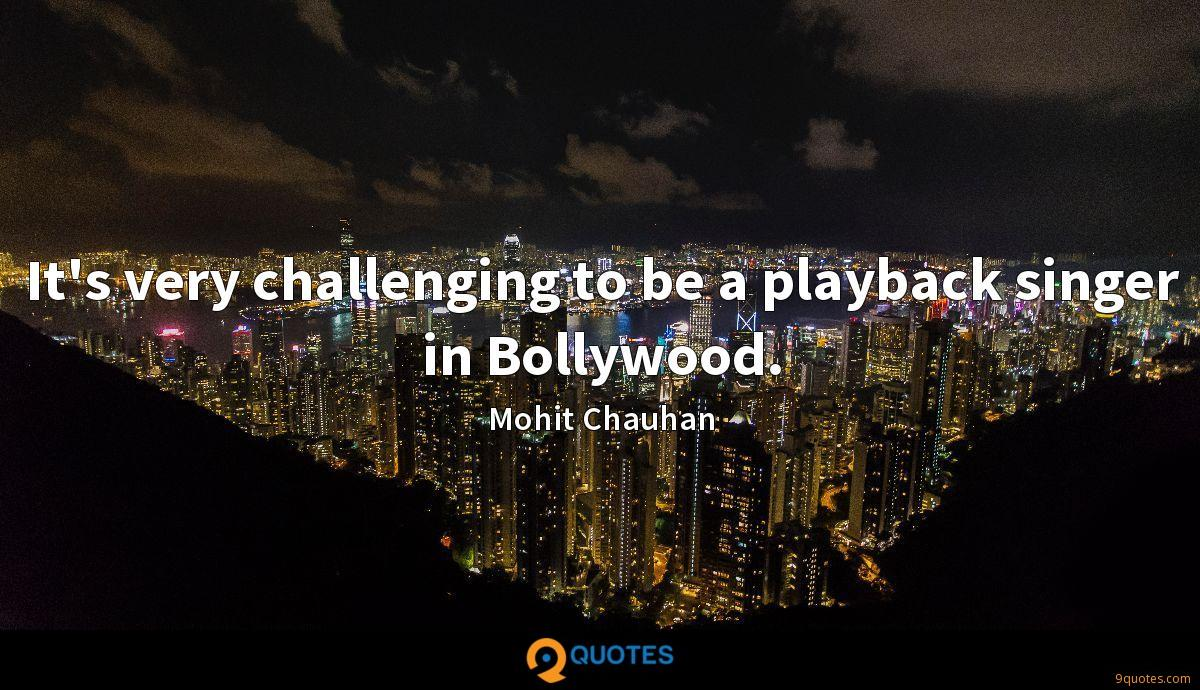 It's very challenging to be a playback singer in Bollywood.