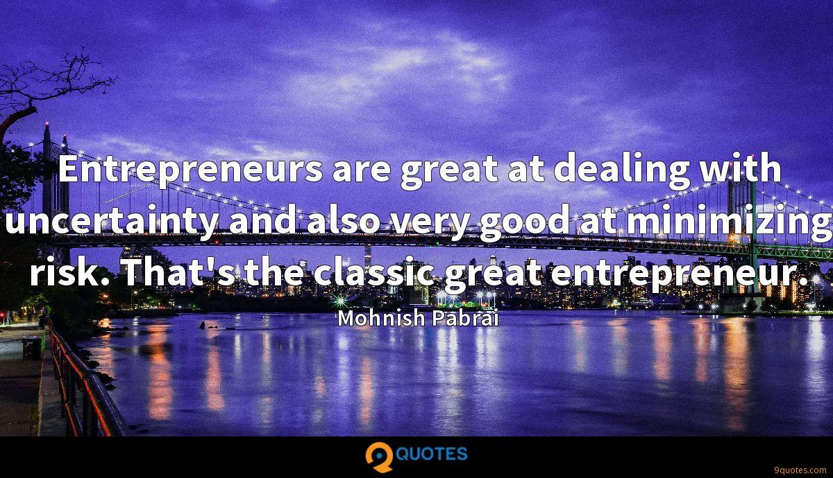 Entrepreneurs are great at dealing with uncertainty and also very good at minimizing risk. That's the classic great entrepreneur.