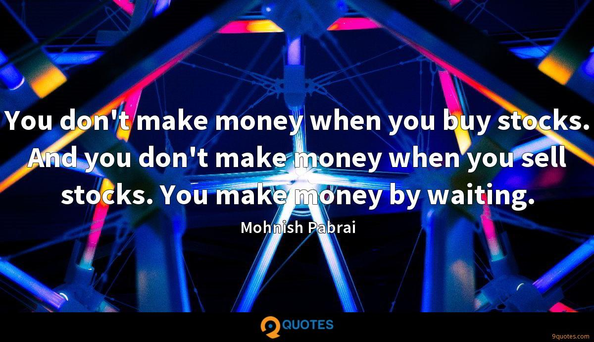 You don't make money when you buy stocks. And you don't make money when you sell stocks. You make money by waiting.