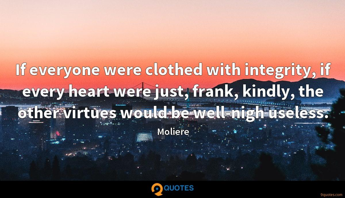 If everyone were clothed with integrity, if every heart were just, frank, kindly, the other virtues would be well-nigh useless.