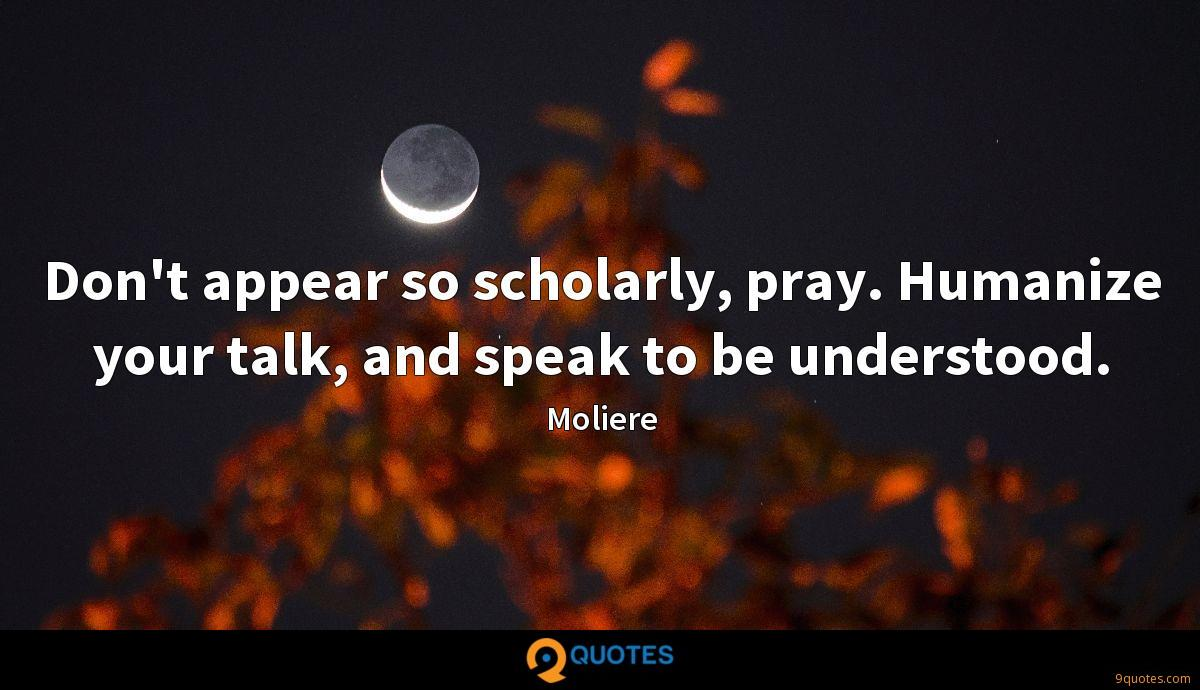 Don't appear so scholarly, pray. Humanize your talk, and speak to be understood.