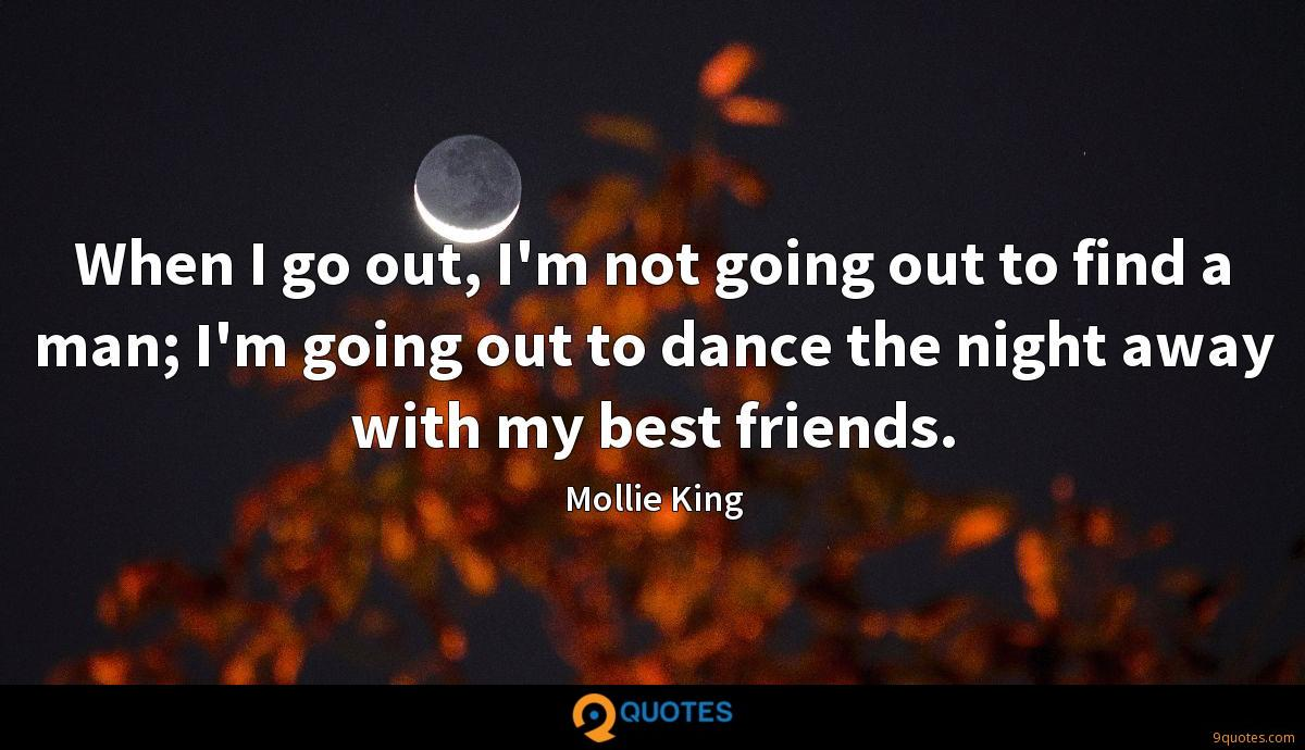 When I go out, I'm not going out to find a man; I'm going out to dance the night away with my best friends.