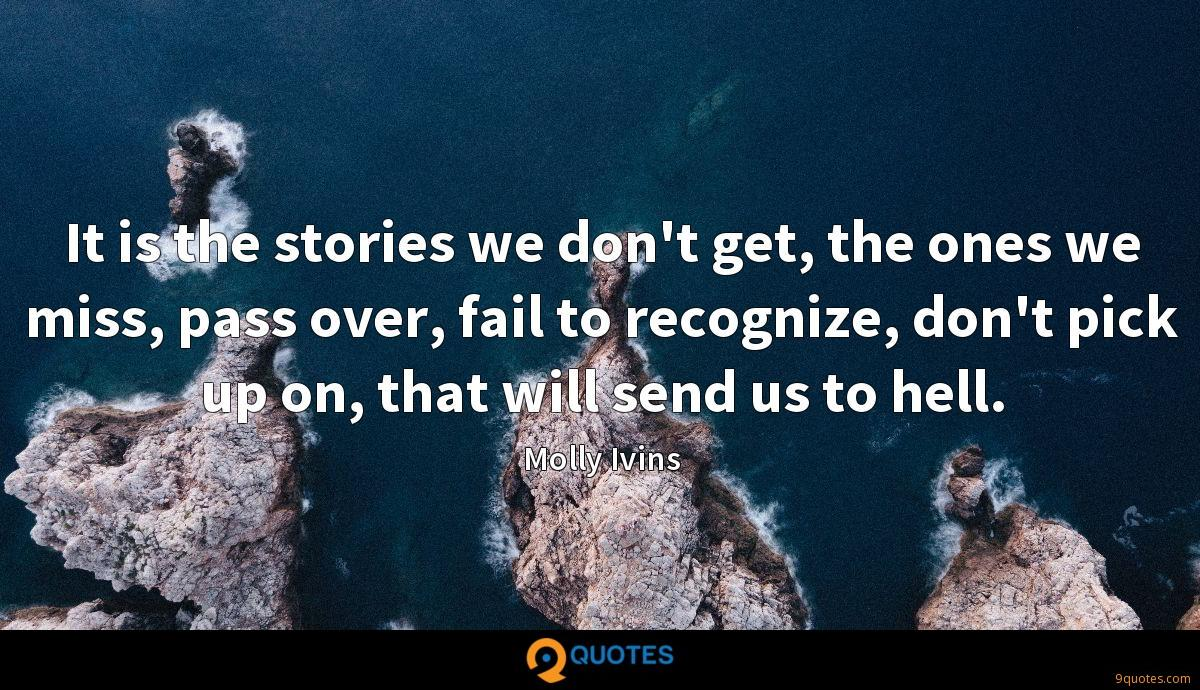 It is the stories we don't get, the ones we miss, pass over, fail to recognize, don't pick up on, that will send us to hell.