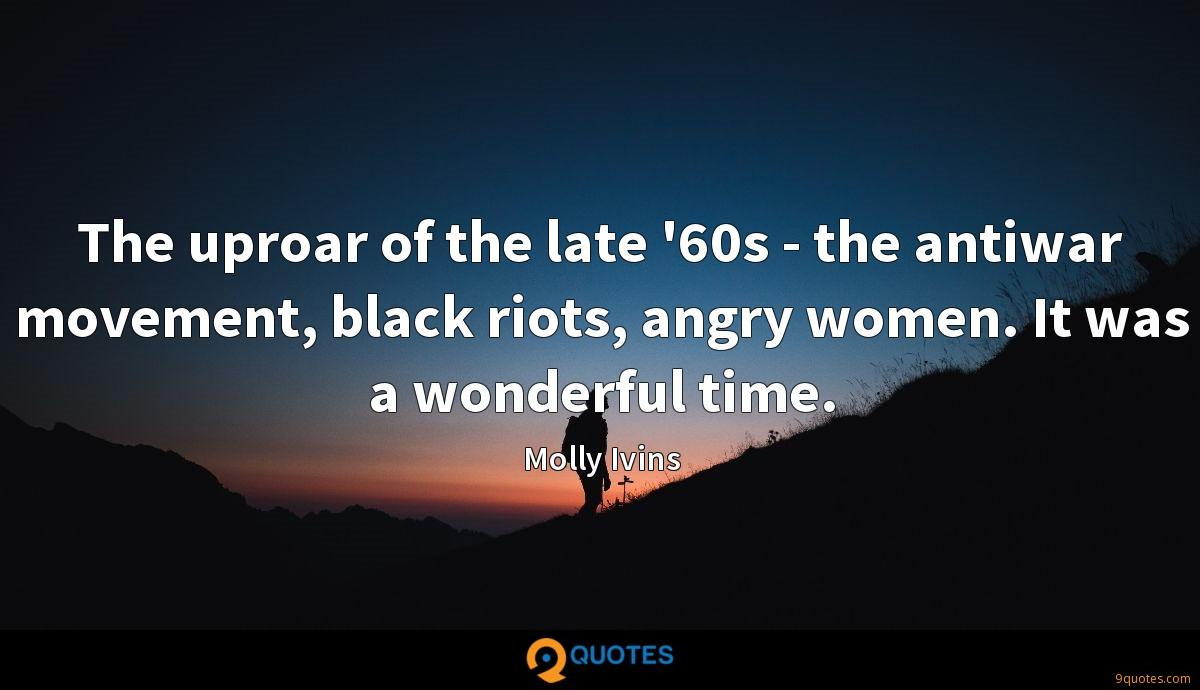 The uproar of the late '60s - the antiwar movement, black riots, angry women. It was a wonderful time.