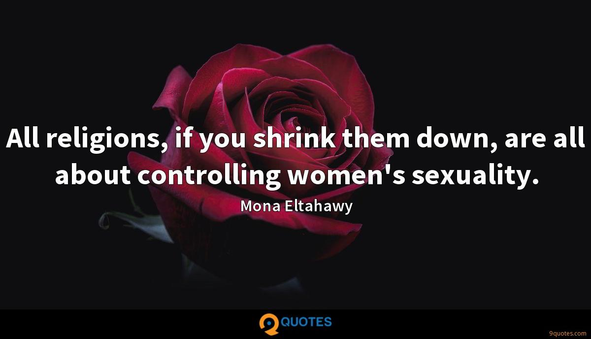 All religions, if you shrink them down, are all about controlling women's sexuality.