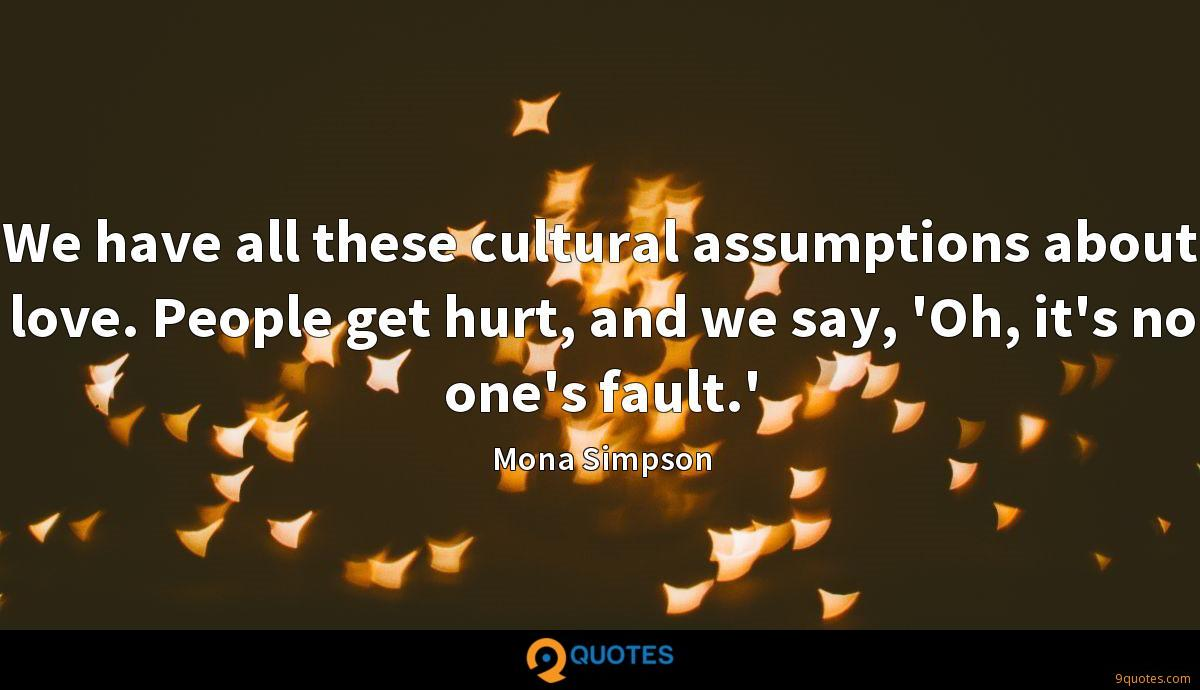 We have all these cultural assumptions about love. People get hurt, and we say, 'Oh, it's no one's fault.'