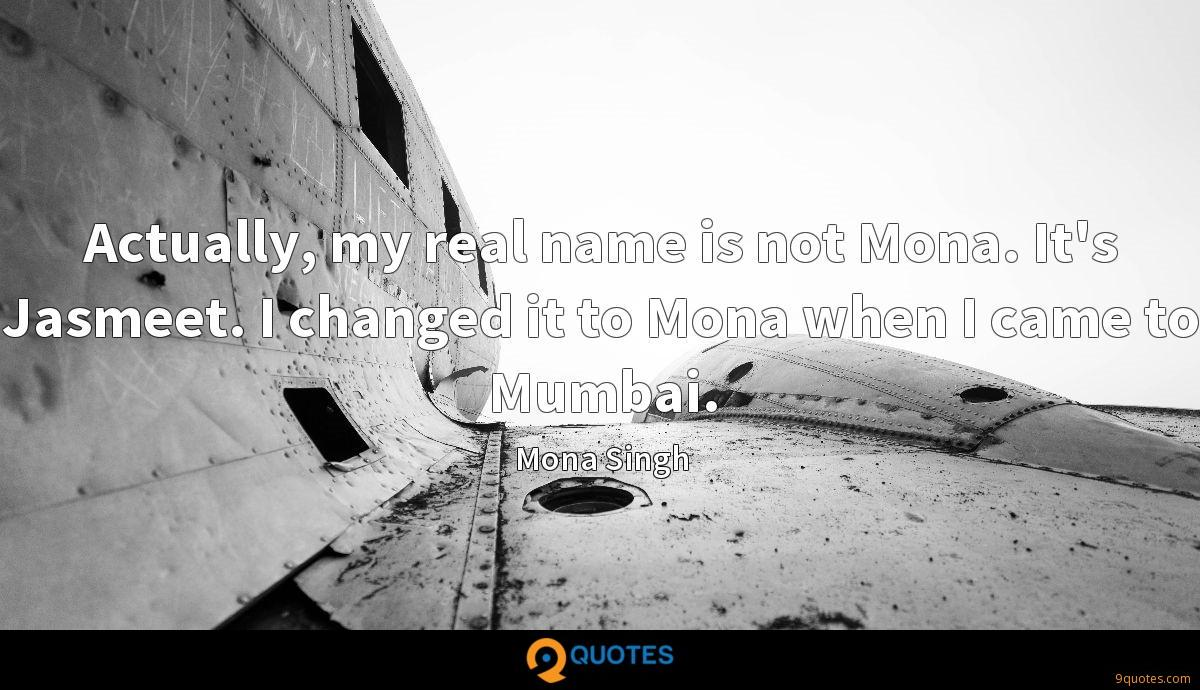 Actually, my real name is not Mona. It's Jasmeet. I changed it to Mona when I came to Mumbai.