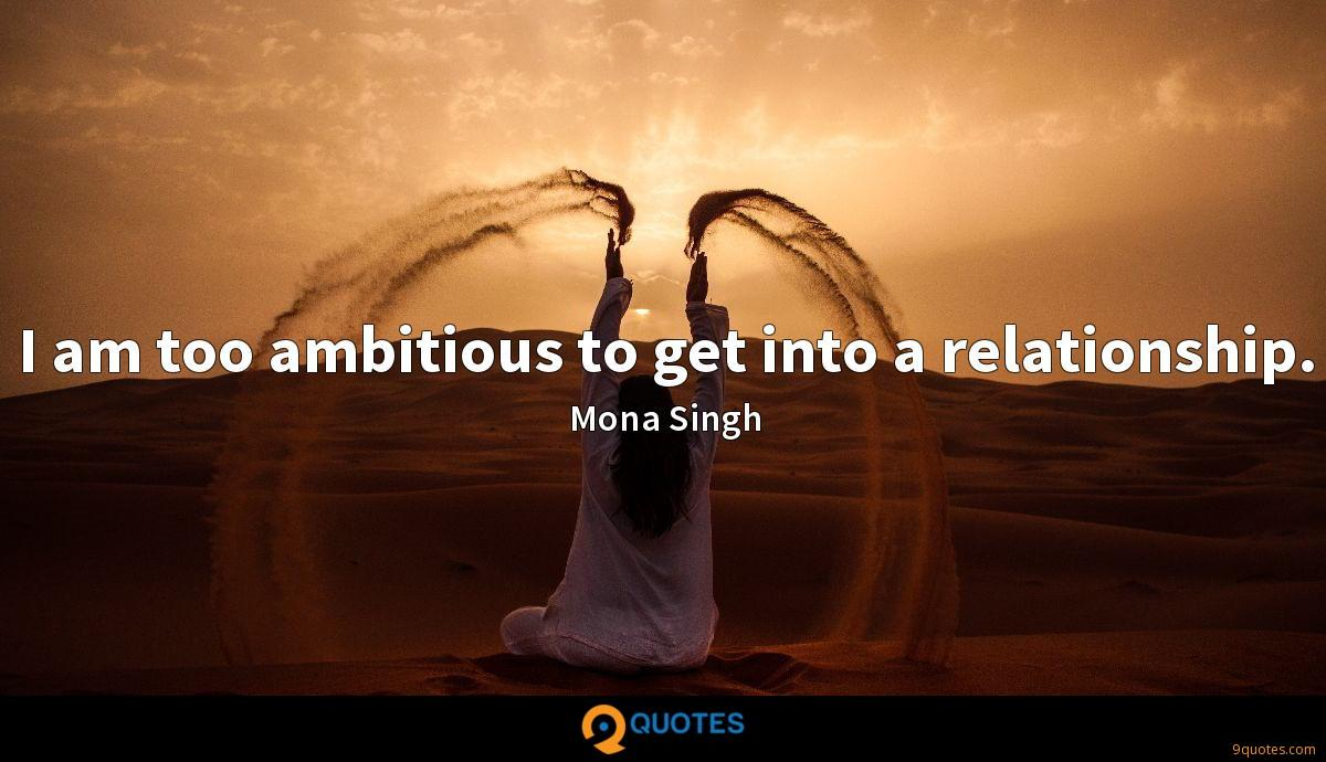 I am too ambitious to get into a relationship.