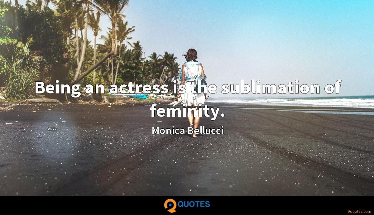 Being an actress is the sublimation of feminity.