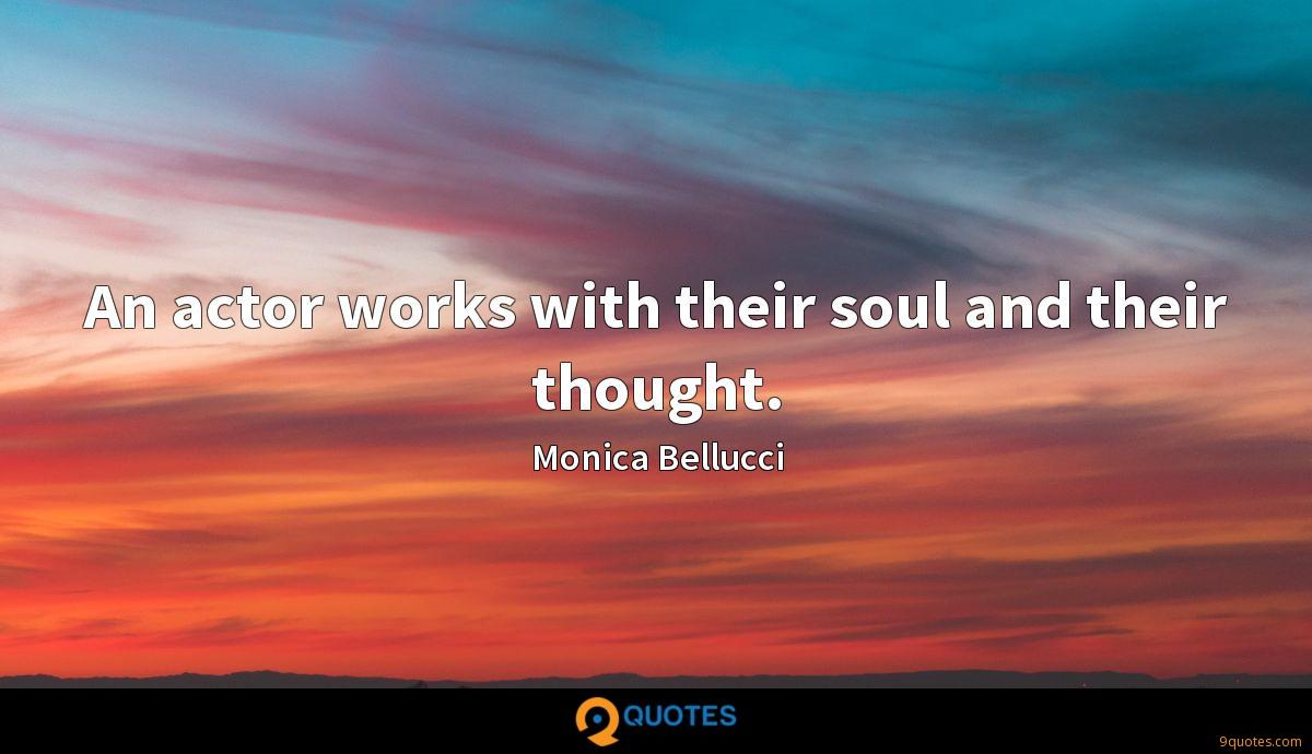An actor works with their soul and their thought.
