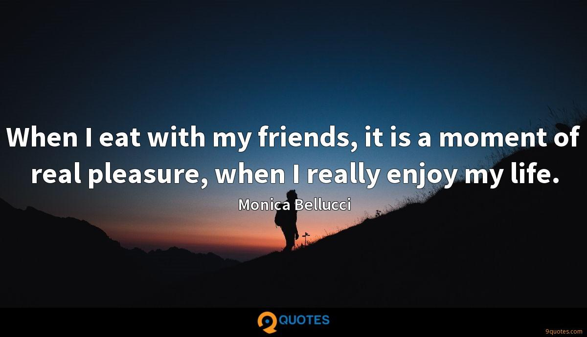When I eat with my friends, it is a moment of real pleasure, when I really enjoy my life.