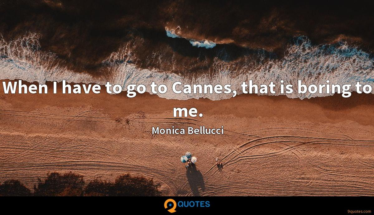When I have to go to Cannes, that is boring to me.