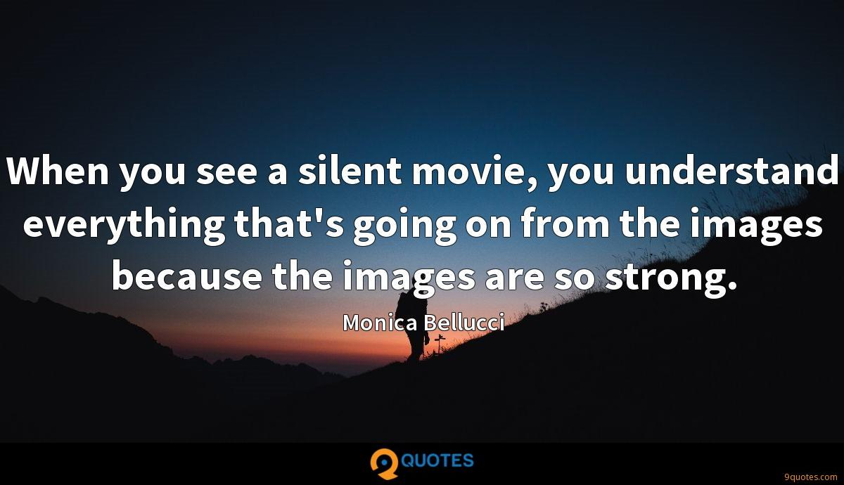 When you see a silent movie, you understand everything that's going on from the images because the images are so strong.