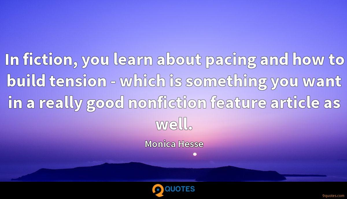 In fiction, you learn about pacing and how to build tension - which is something you want in a really good nonfiction feature article as well.
