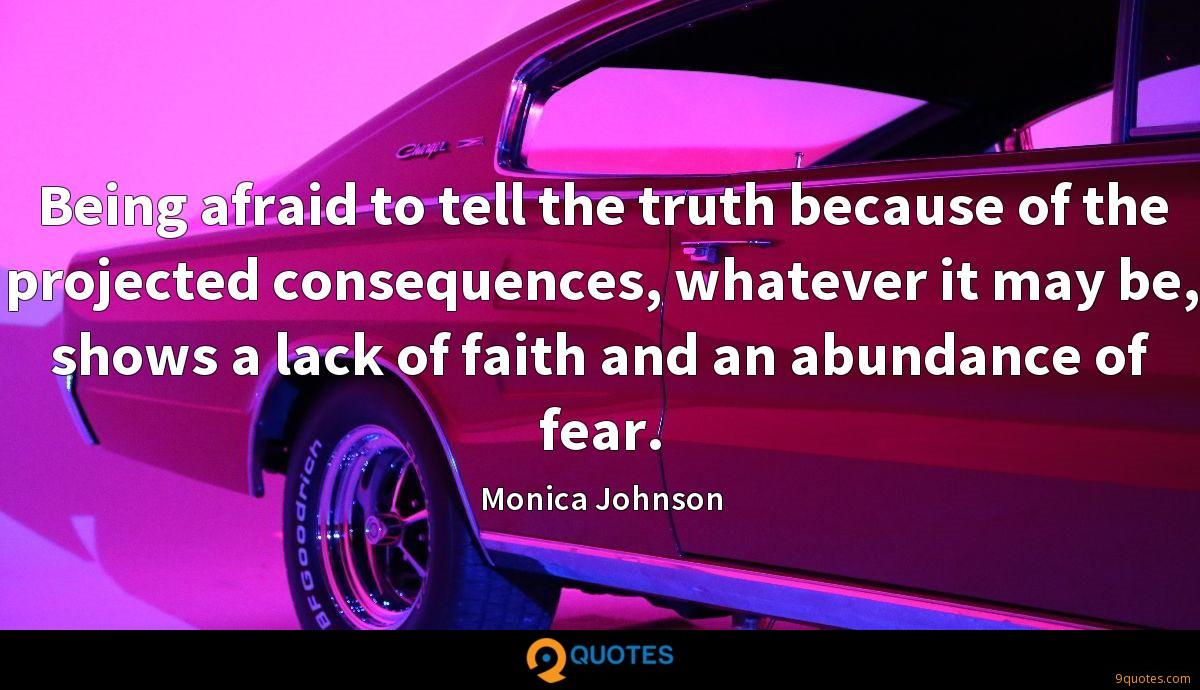 Being afraid to tell the truth because of the projected consequences, whatever it may be, shows a lack of faith and an abundance of fear.