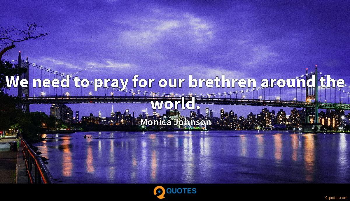 We need to pray for our brethren around the world.
