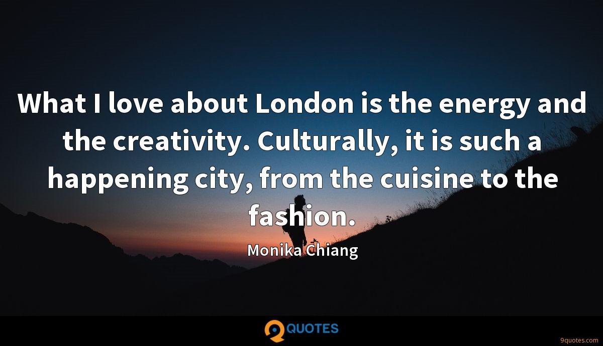 What I love about London is the energy and the creativity. Culturally, it is such a happening city, from the cuisine to the fashion.