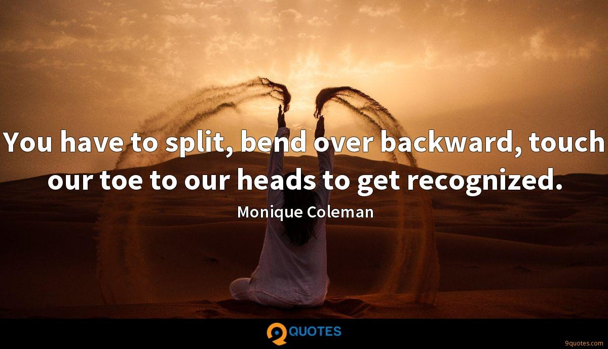 You have to split, bend over backward, touch our toe to our heads to get recognized.
