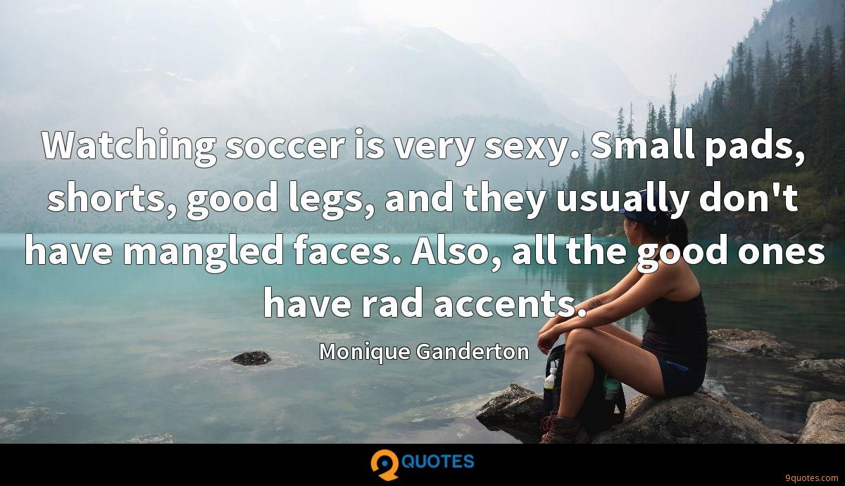 Watching soccer is very sexy. Small pads, shorts, good legs, and they usually don't have mangled faces. Also, all the good ones have rad accents.