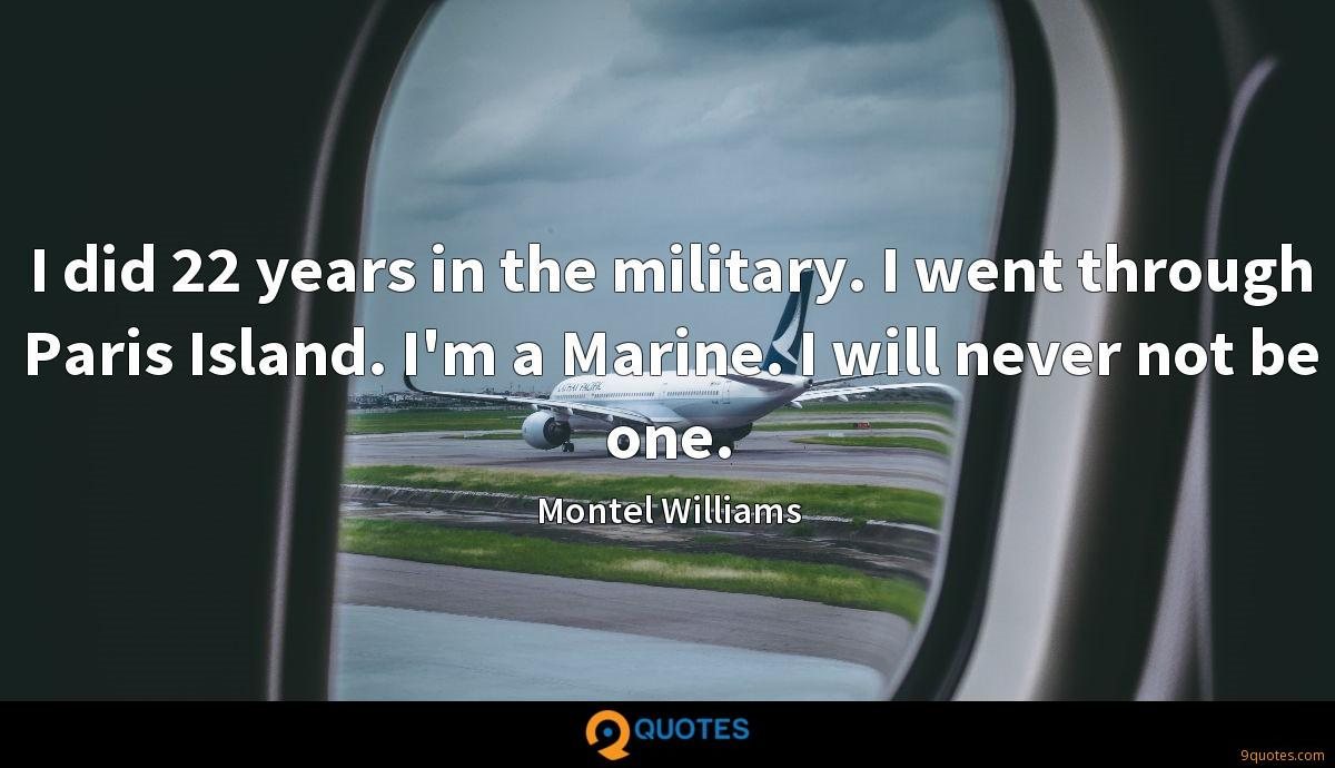 I did 22 years in the military. I went through Paris Island. I'm a Marine. I will never not be one.