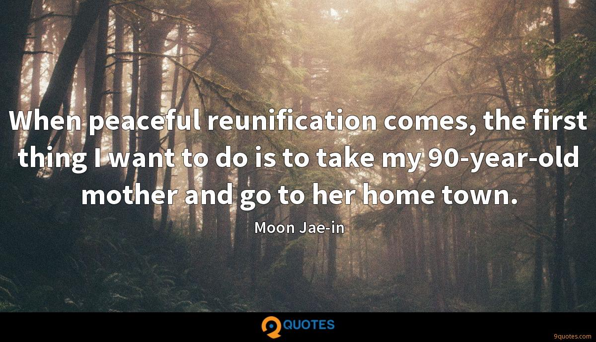 When peaceful reunification comes, the first thing I want to do is to take my 90-year-old mother and go to her home town.