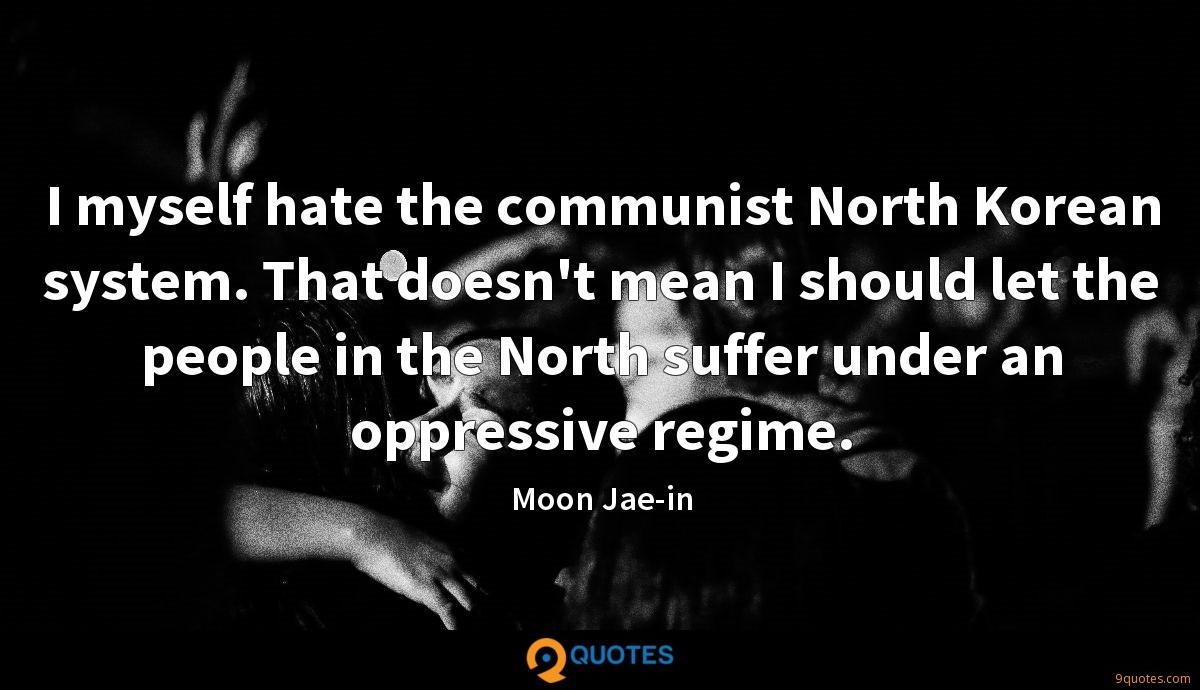 I myself hate the communist North Korean system. That doesn't mean I should let the people in the North suffer under an oppressive regime.
