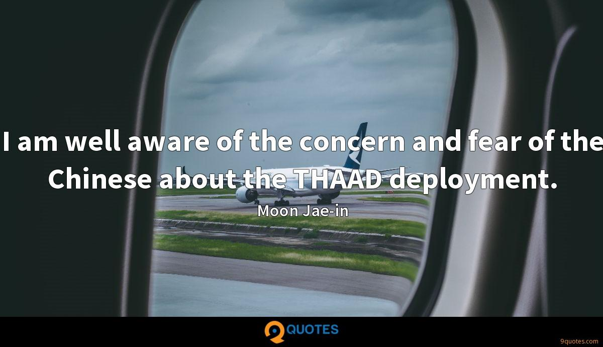 I am well aware of the concern and fear of the Chinese about the THAAD deployment.