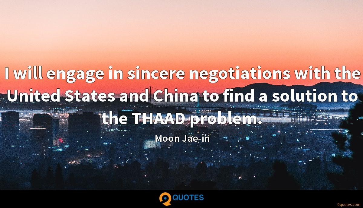 I will engage in sincere negotiations with the United States and China to find a solution to the THAAD problem.